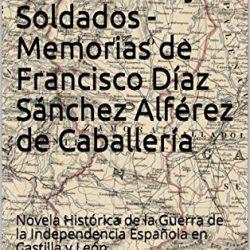 """""""Paisanos, guerrilleros y soldados. Memoria de Francisco Díaz Sánchez, Alférez de Caballería"""". Gral. de División Valencia Ces"""
